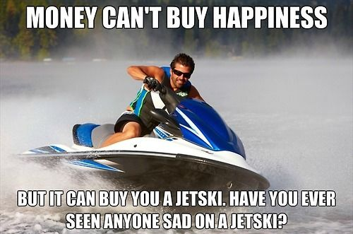 Money can't buy you happiness but it can buy you a jetski