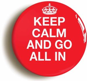 Keep calm and go all in