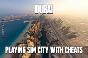 Dubai, it's like sim city with cheats